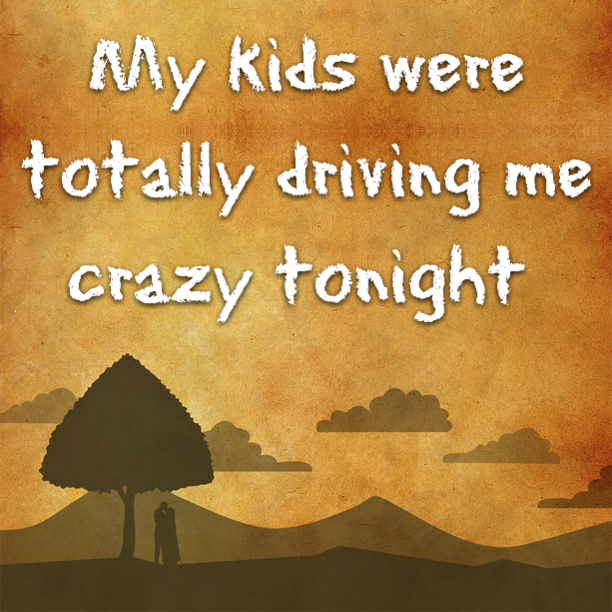 My kids were totally driving me crazy tonight