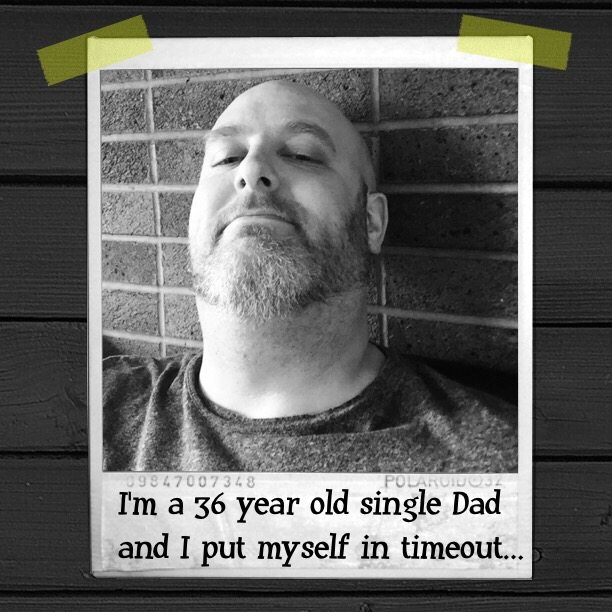 I'm a 36 year old single Dad and I put myself in timeout