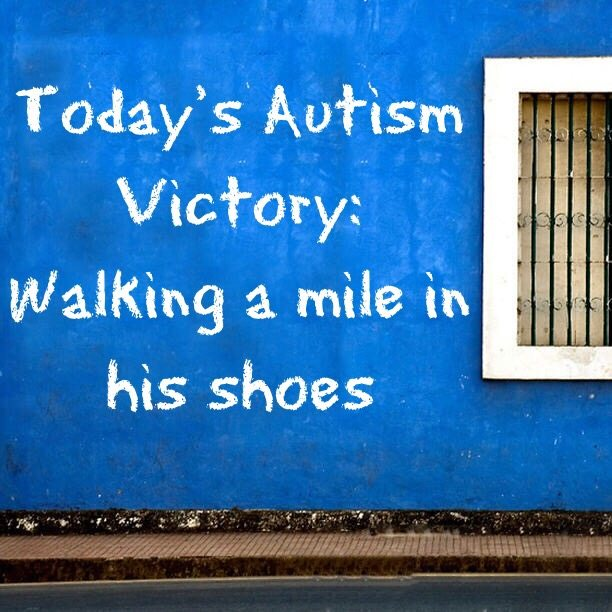 Today's Autism Victory: Walking a mile in his shoes