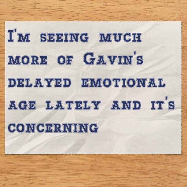 I'm seeing much more of Gavin's delayed emotional age lately and it's concerning