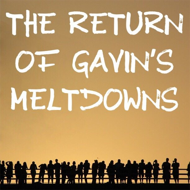 The return of Gavin's meltdowns