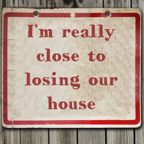 I'm really close to losing our house