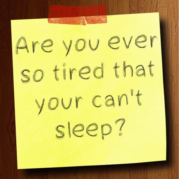 Are you ever so tired that your can't sleep?