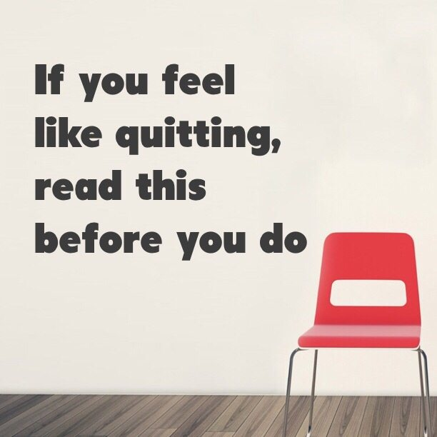 If you feel like quitting, read this before you do