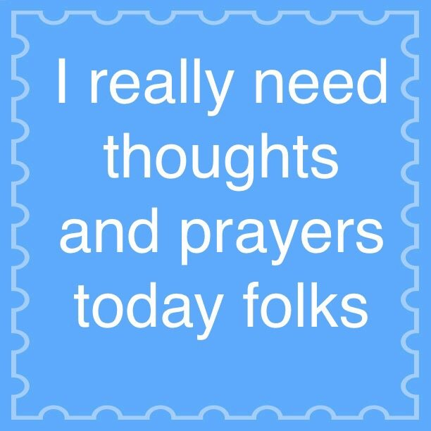 I really need thoughts and prayers today folks