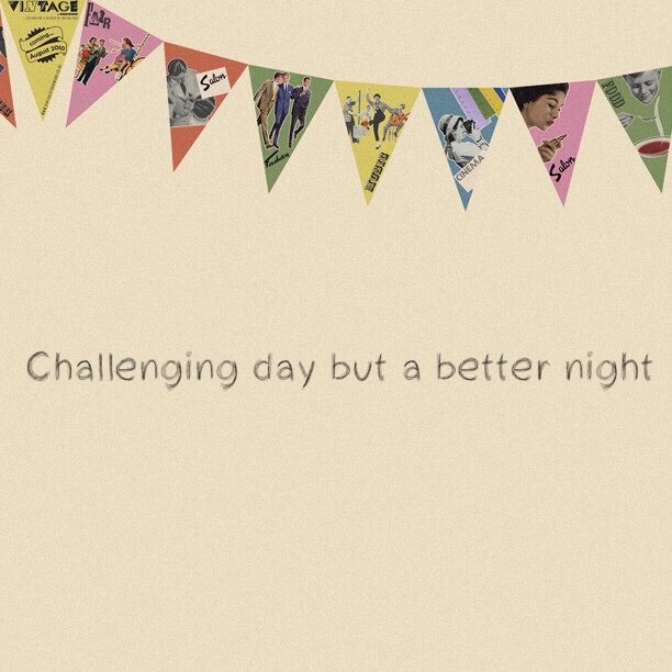 Challenging day but a better night