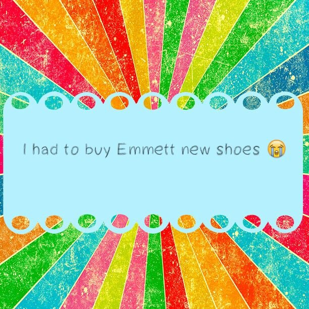 I had to buy Emmett new shoes