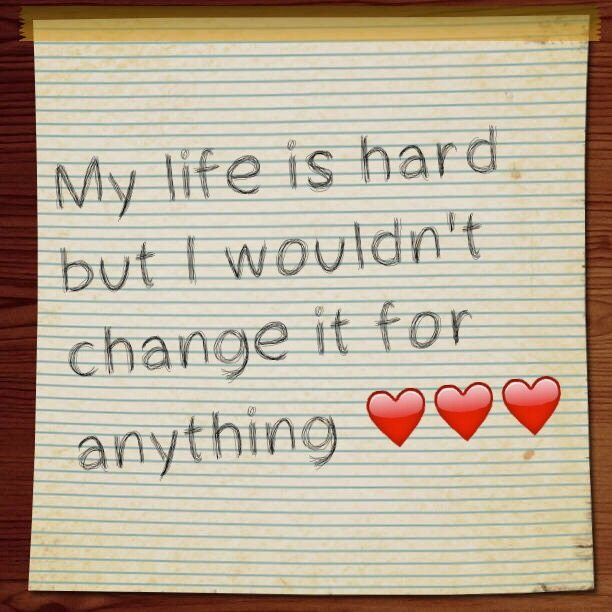 My life is hard but I wouldn't change it for anything