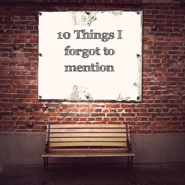 10 Things I forgot to mention