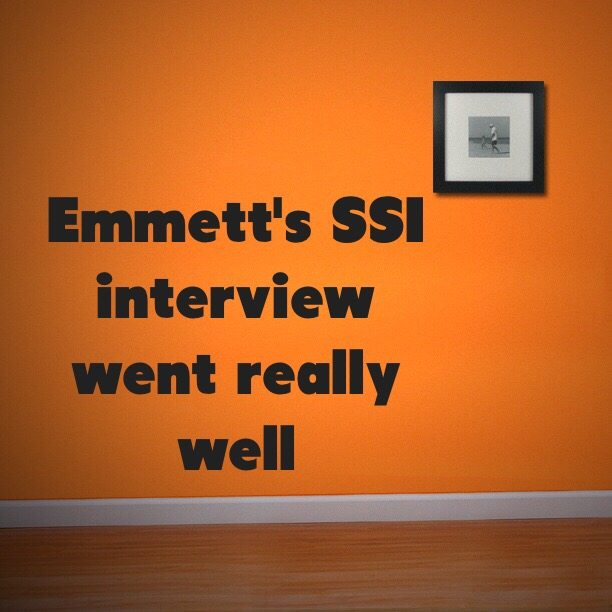 Emmett's SSI interview went really well