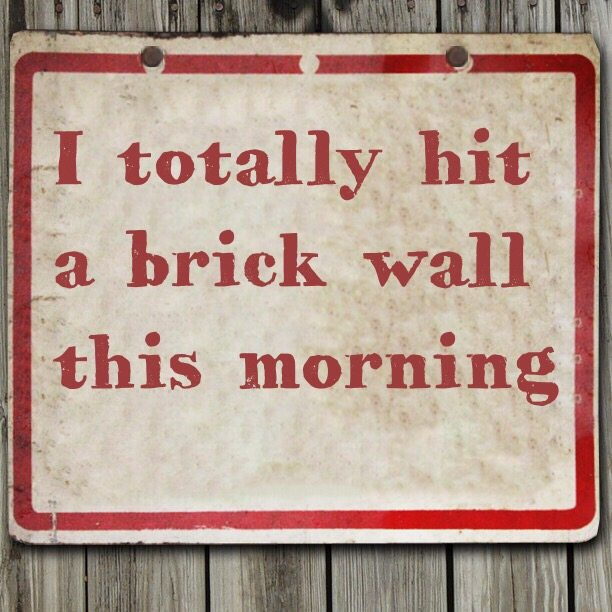 I totally hit a brick wall this morning