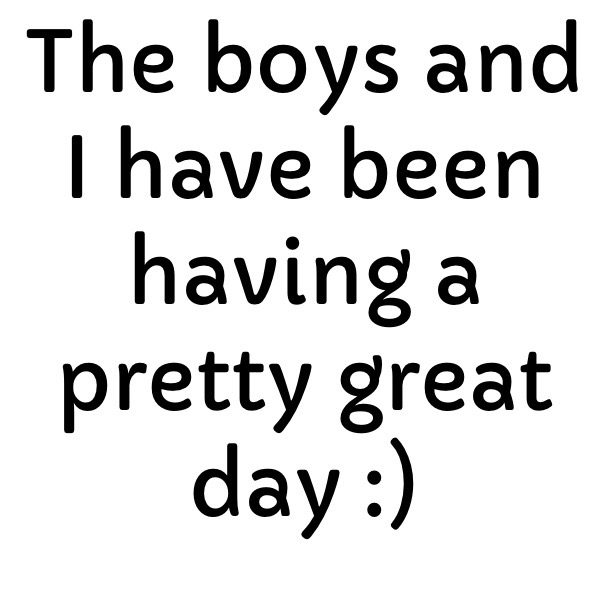 The boys and I have been having a pretty great day :)