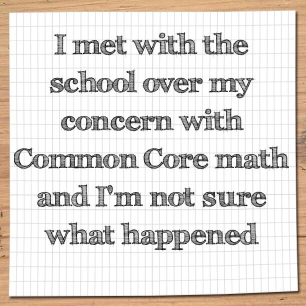 I met with the school over my concern with Common Core math and I'm not sure what happened