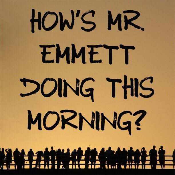 How's Mr. Emmett doing this morning?