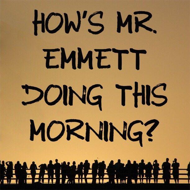 How's Mr. Emmett doing this morning?