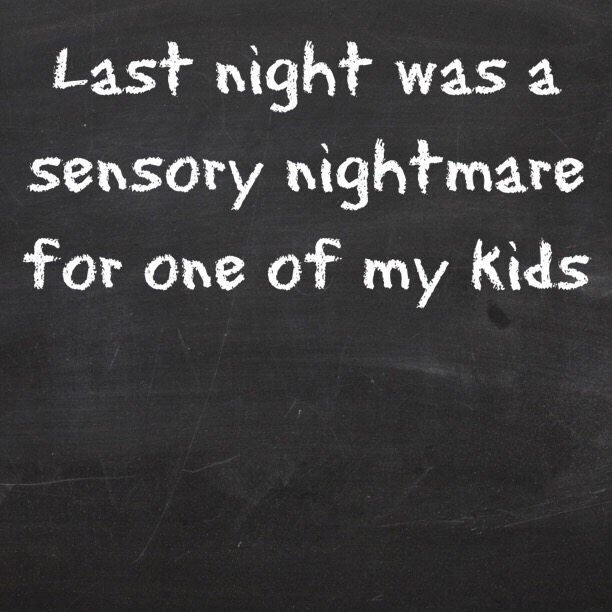 Last night was a sensory nightmare for one of my kids