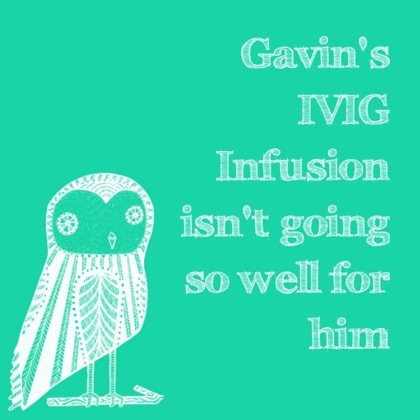 Gavin's IVIG Infusion isn't going so well for him