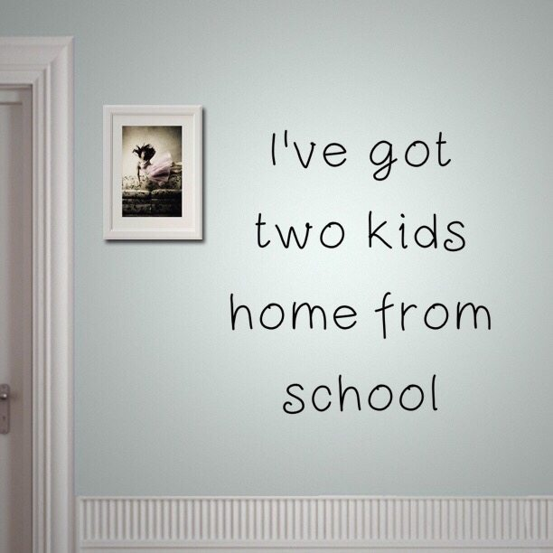 I've got two kids home from school
