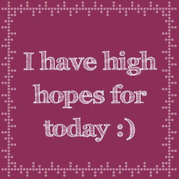 I have high hopes for today :)