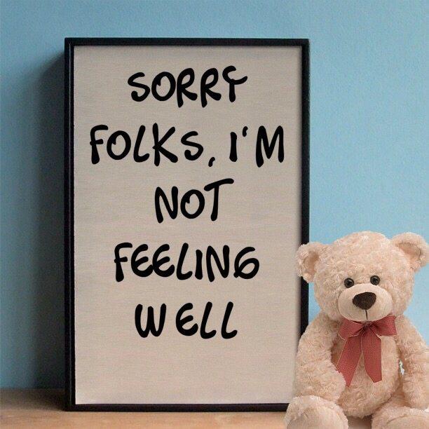 Sorry folks, I'm not feeling well