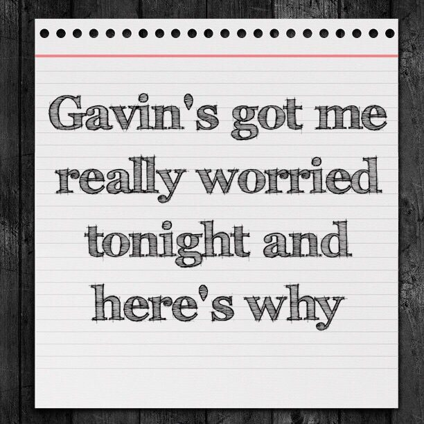 Gavin's got me really worried tonight and here's why
