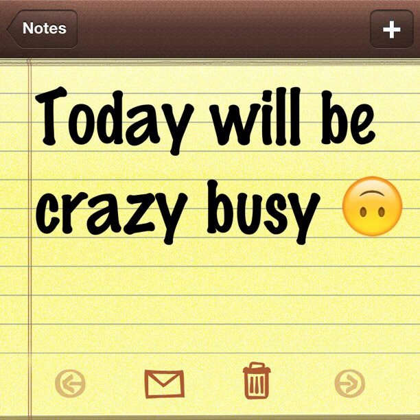 Today will be crazy busy
