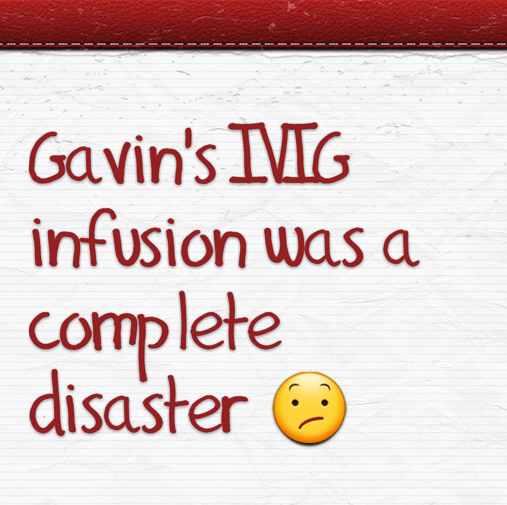 Gavin's IVIG infusion was a complete disaster