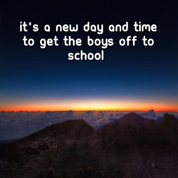 It's a new day and time to get the boys off to school