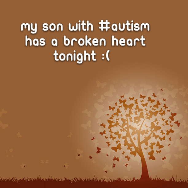 My son with #Autism has a broken heart tonight