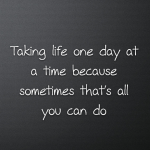 Taking life one day at a time because sometimes that's all you can do