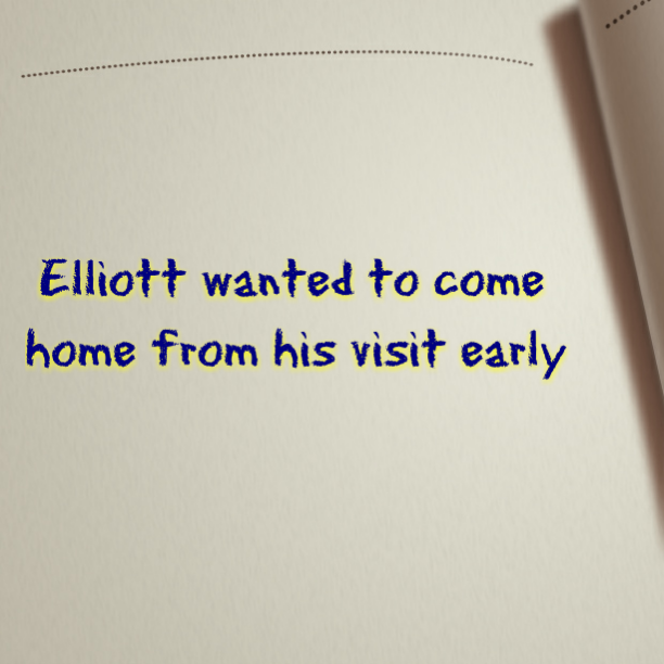 Elliott wanted to come home from his visit early