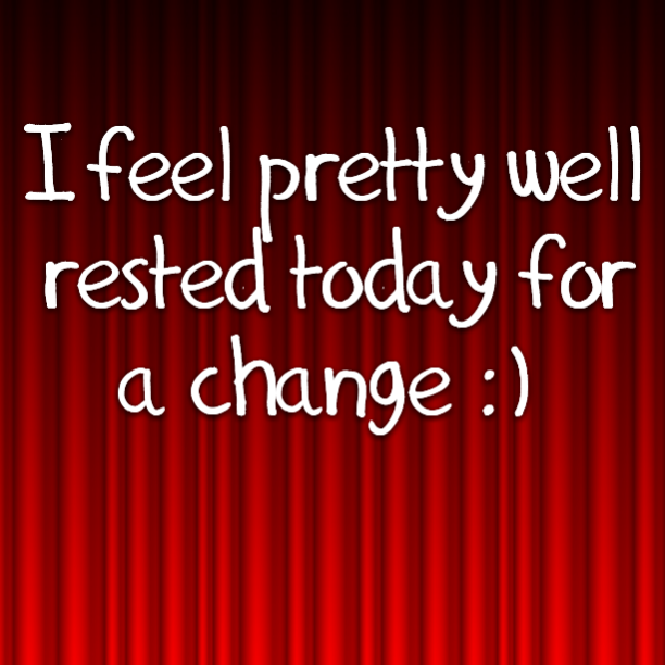 I feel pretty well rested today for a change :)