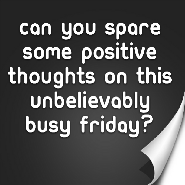 Can you spare some positive thoughts on this unbelievably busy Friday?