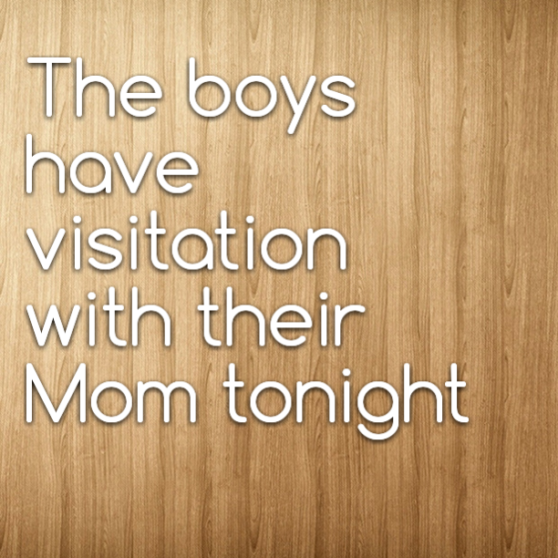 The boys have visitation with their Mom tonight