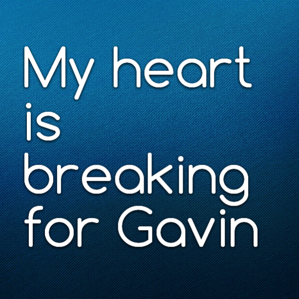 My heart is breaking for Gavin