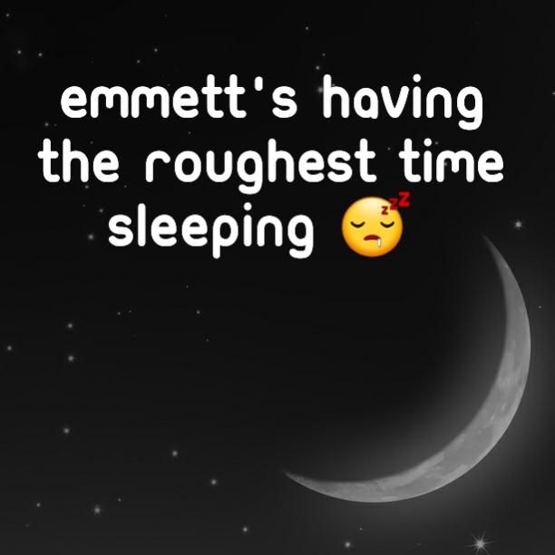 Emmett's having the roughest time sleeping