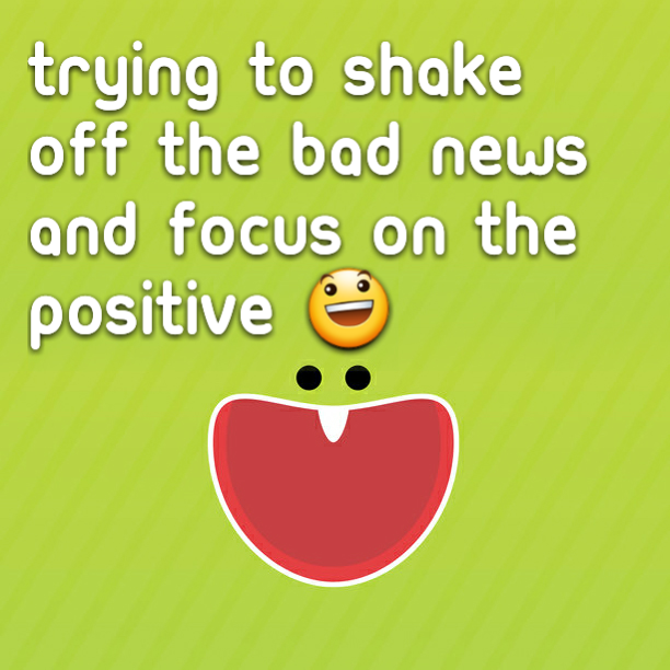 Trying to shake off the bad news and focus on the positive