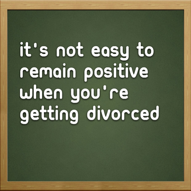 It's not easy to remain positive when you're getting divorced
