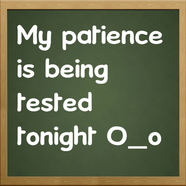My patience is being tested tonight O_o