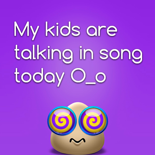 My kids are talking in song today O_o