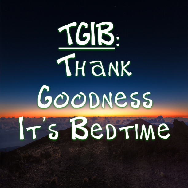 TGIB: Thank Goodness It's Bedtime