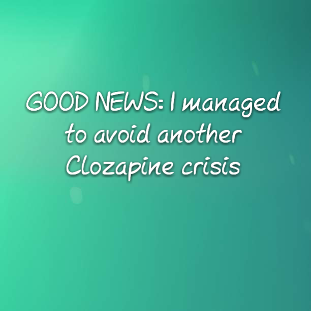 GOOD NEWS: I managed to avoid another Clozapine crisis