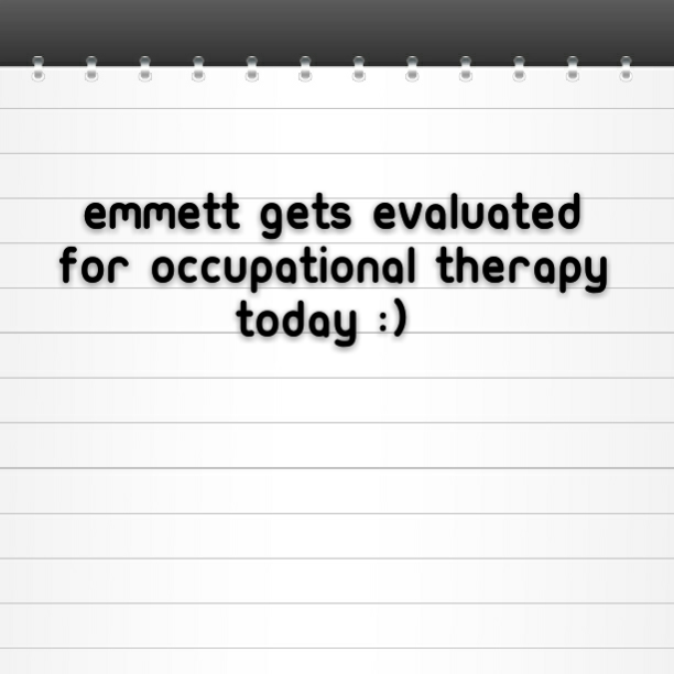 Emmett gets evaluated for occupational therapy today :)