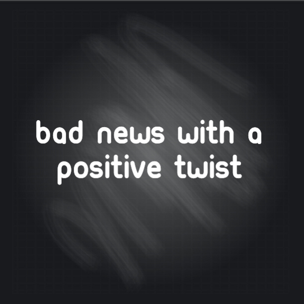 Bad News With a Positive Twist