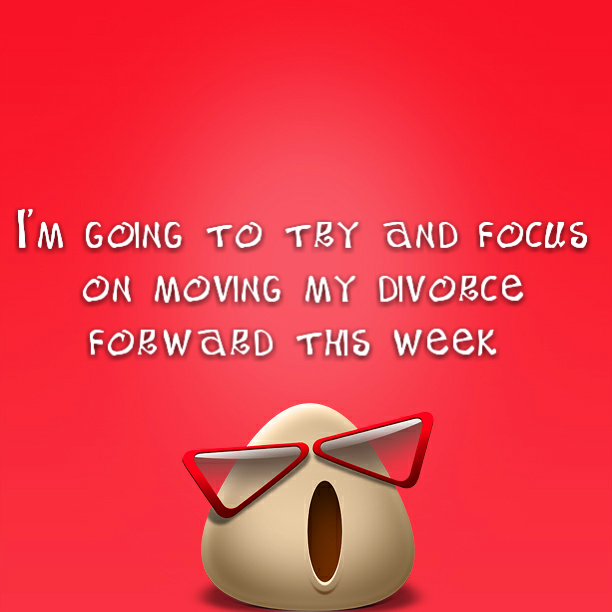 I'm going to try and focus on moving my divorce forward this week