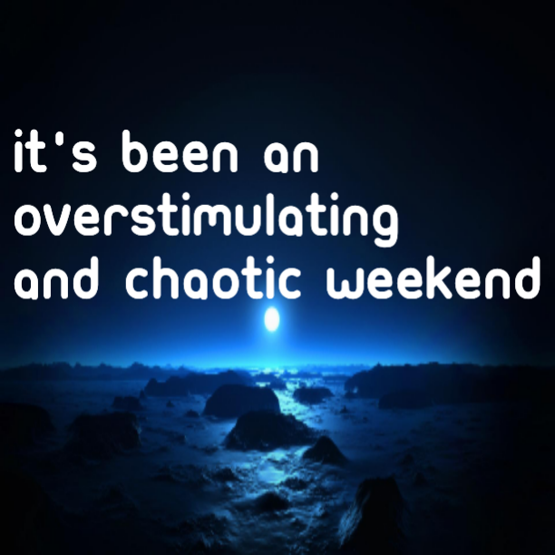 It's been an overstimulating and chaotic weekend