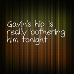Gavin's hip is really bothering him tonight