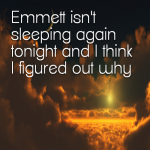 Emmett isn't sleeping again tonight and I think I figured out why