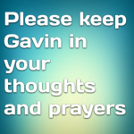 Please keep Gavin in your thoughts and prayers