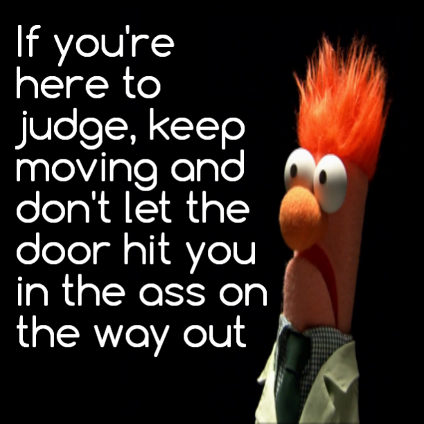 If you're here to judge, keep moving and don't let the door hit you in the ass on the way out